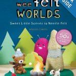 Wee Felt Worlds- Sweet Little Scenes to Needle Felt Crafts