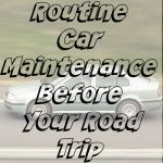 Routine Car Maintenance Before Your Road Trip